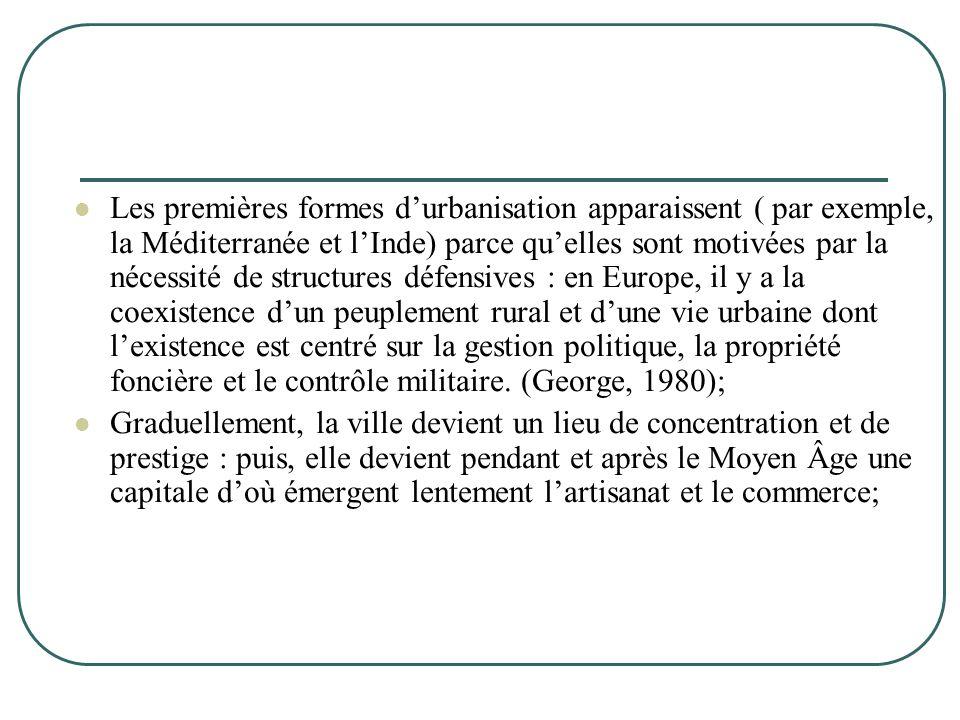 Les premières formes d'urbanisation apparaissent ( par exemple, la Méditerranée et l'Inde) parce qu'elles sont motivées par la nécessité de structures défensives : en Europe, il y a la coexistence d'un peuplement rural et d'une vie urbaine dont l'existence est centré sur la gestion politique, la propriété foncière et le contrôle militaire. (George, 1980);