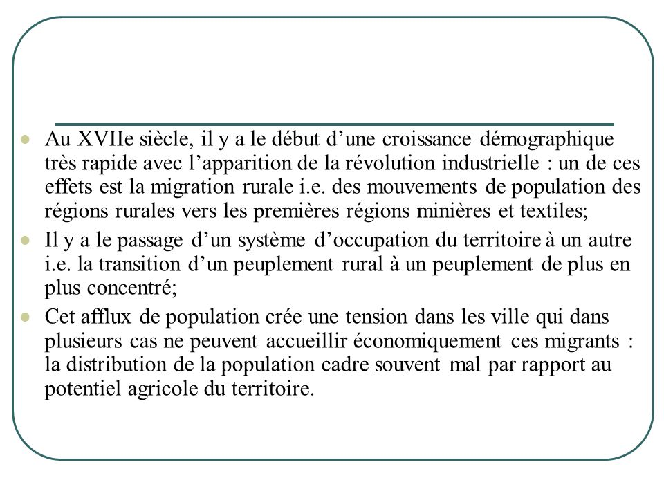 Au XVIIe siècle, il y a le début d'une croissance démographique très rapide avec l'apparition de la révolution industrielle : un de ces effets est la migration rurale i.e. des mouvements de population des régions rurales vers les premières régions minières et textiles;
