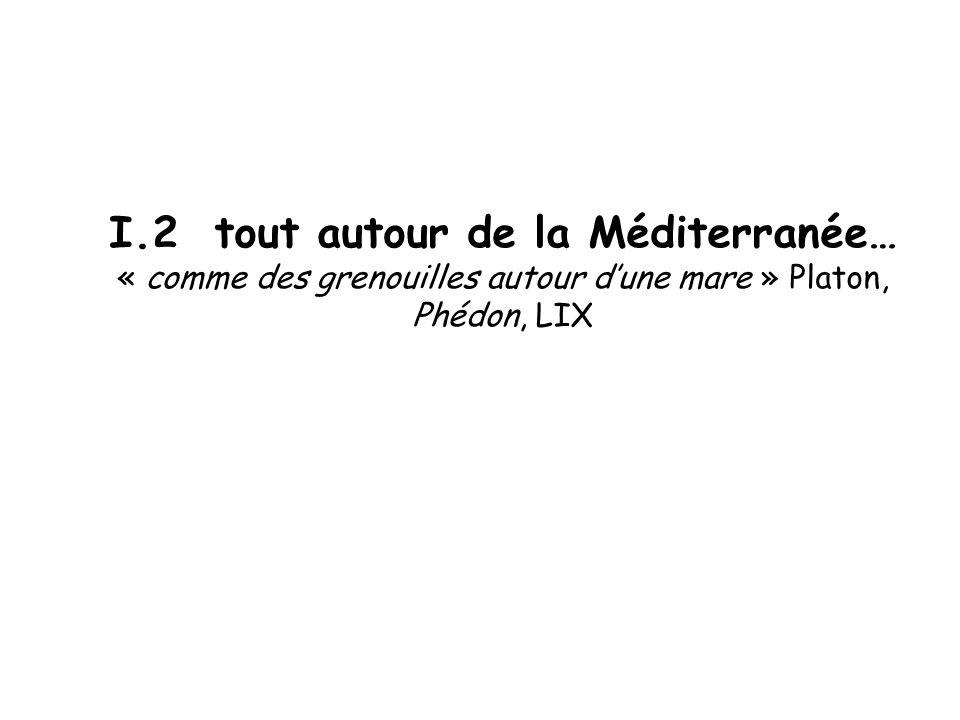 I.2 tout autour de la Méditerranée… « comme des grenouilles autour d'une mare » Platon, Phédon, LIX