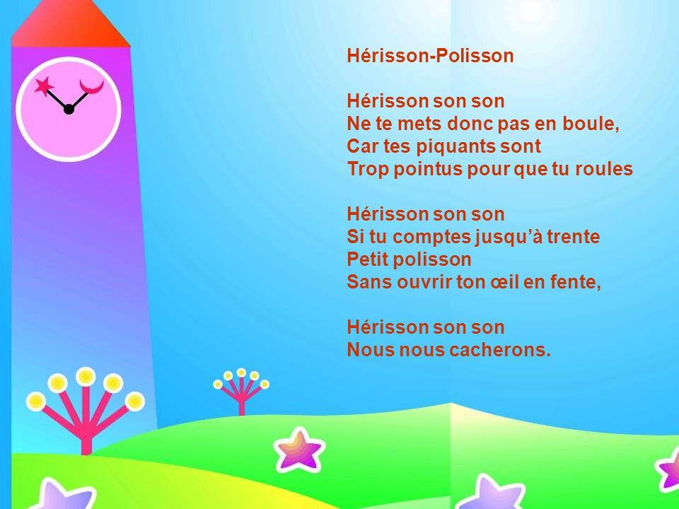 Hérisson-Polisson Hérisson son son. Ne te mets donc pas en boule, Car tes piquants sont. Trop pointus pour que tu roules.