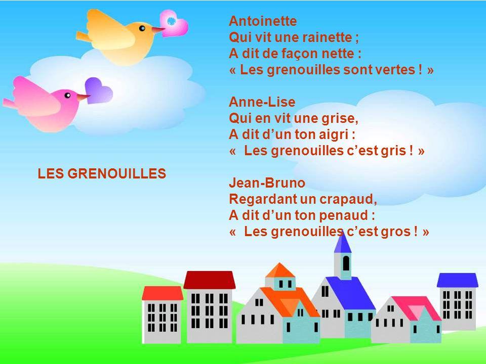 Antoinette Qui vit une rainette ; A dit de façon nette : « Les grenouilles sont vertes ! » Anne-Lise.