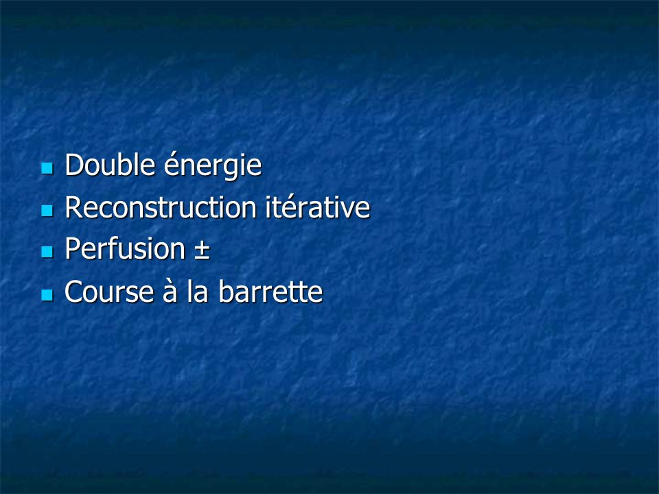 Double énergie Reconstruction itérative Perfusion ± Course à la barrette