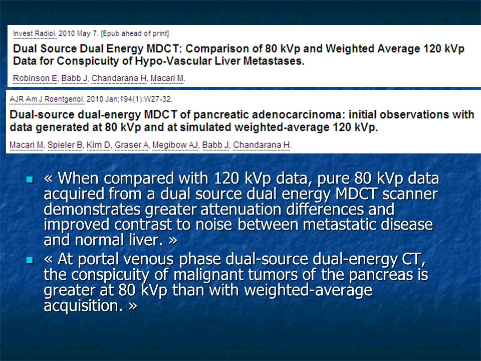 « When compared with 120 kVp data, pure 80 kVp data acquired from a dual source dual energy MDCT scanner demonstrates greater attenuation differences and improved contrast to noise between metastatic disease and normal liver. »