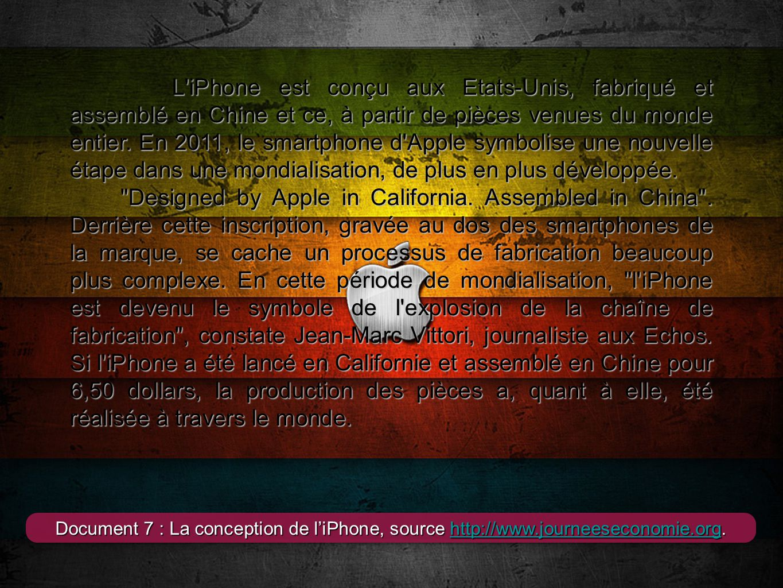 L iPhone est conçu aux Etats-Unis, fabriqué et assemblé en Chine et ce, à partir de pièces venues du monde entier. En 2011, le smartphone d Apple symbolise une nouvelle étape dans une mondialisation, de plus en plus développée.