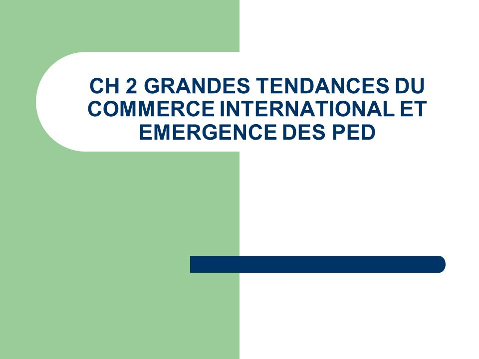 CH 2 GRANDES TENDANCES DU COMMERCE INTERNATIONAL ET EMERGENCE DES PED