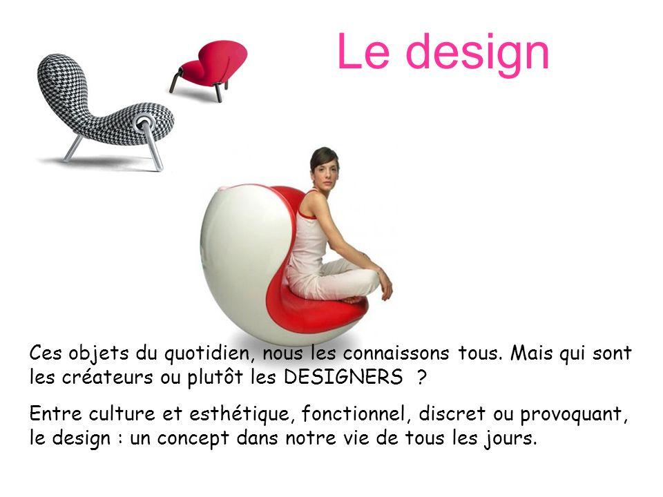 Le design Ces objets du quotidien, nous les connaissons tous. Mais qui sont les créateurs ou plutôt les DESIGNERS