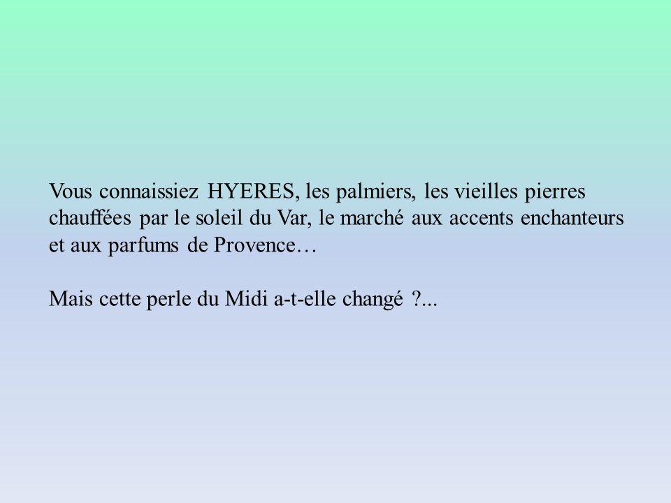 Vous connaissiez HYERES, les palmiers, les vieilles pierres chauffées par le soleil du Var, le marché aux accents enchanteurs et aux parfums de Provence…