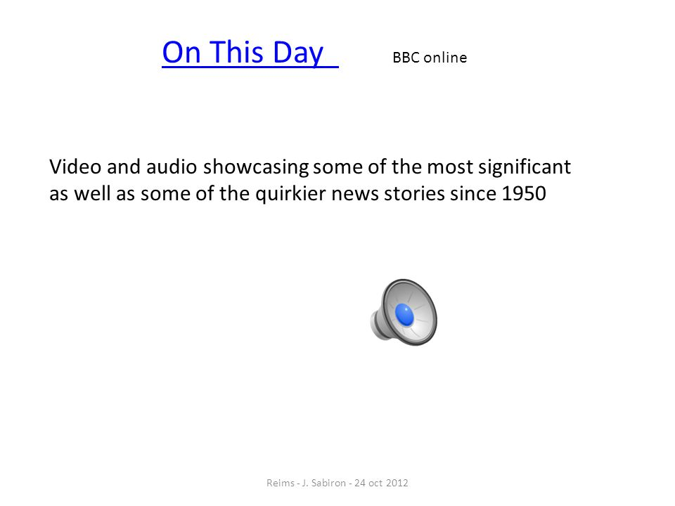 On This Day BBC onlineVideo and audio showcasing some of the most significant as well as some of the quirkier news stories since 1950.