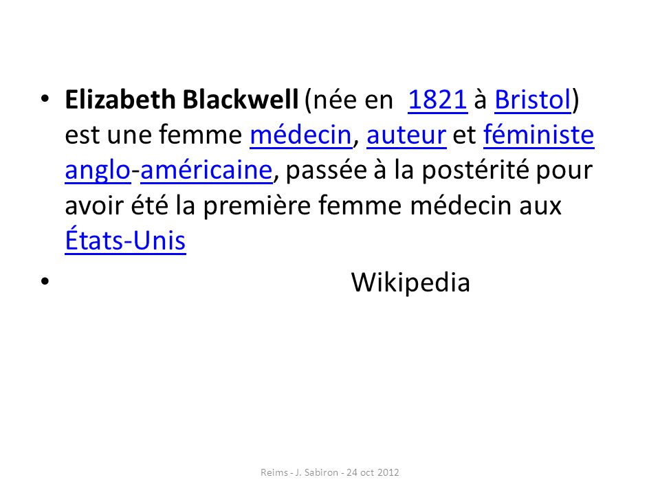 Elizabeth Blackwell (née en 1821 à Bristol) est une femme médecin, auteur et féministe anglo-américaine, passée à la postérité pour avoir été la première femme médecin aux États-Unis