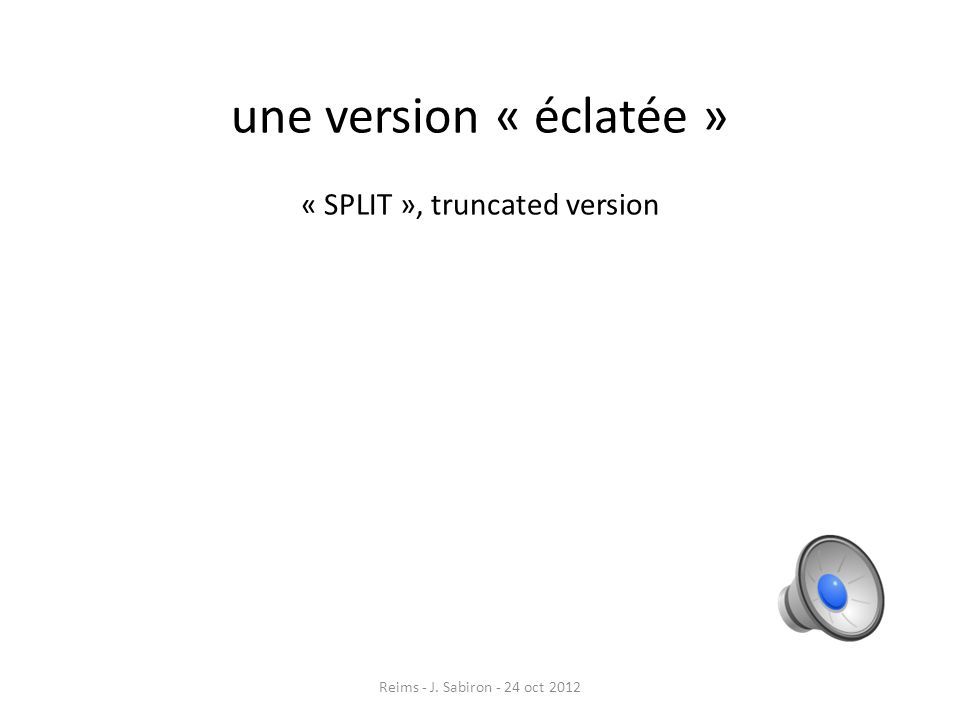 une version « éclatée » « SPLIT », truncated version
