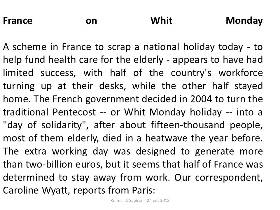 France on Whit Monday A scheme in France to scrap a national holiday today - to help fund health care for the elderly - appears to have had limited success, with half of the country s workforce turning up at their desks, while the other half stayed home. The French government decided in 2004 to turn the traditional Pentecost -- or Whit Monday holiday -- into a day of solidarity , after about fifteen-thousand people, most of them elderly, died in a heatwave the year before. The extra working day was designed to generate more than two-billion euros, but it seems that half of France was determined to stay away from work. Our correspondent, Caroline Wyatt, reports from Paris: