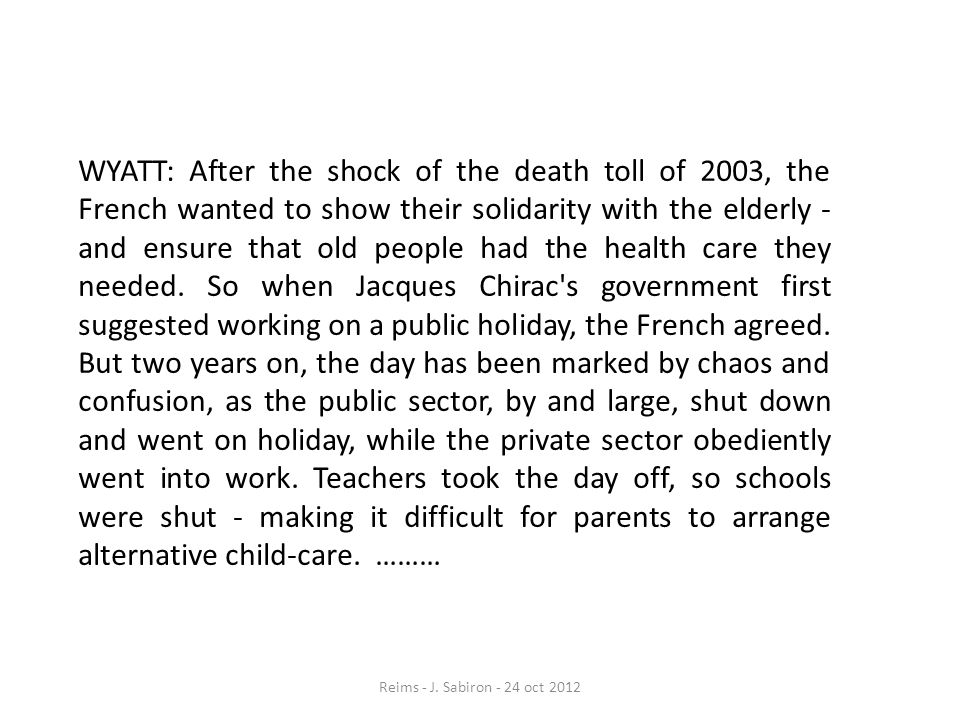 WYATT: After the shock of the death toll of 2003, the French wanted to show their solidarity with the elderly - and ensure that old people had the health care they needed. So when Jacques Chirac s government first suggested working on a public holiday, the French agreed. But two years on, the day has been marked by chaos and confusion, as the public sector, by and large, shut down and went on holiday, while the private sector obediently went into work. Teachers took the day off, so schools were shut - making it difficult for parents to arrange alternative child-care. ………