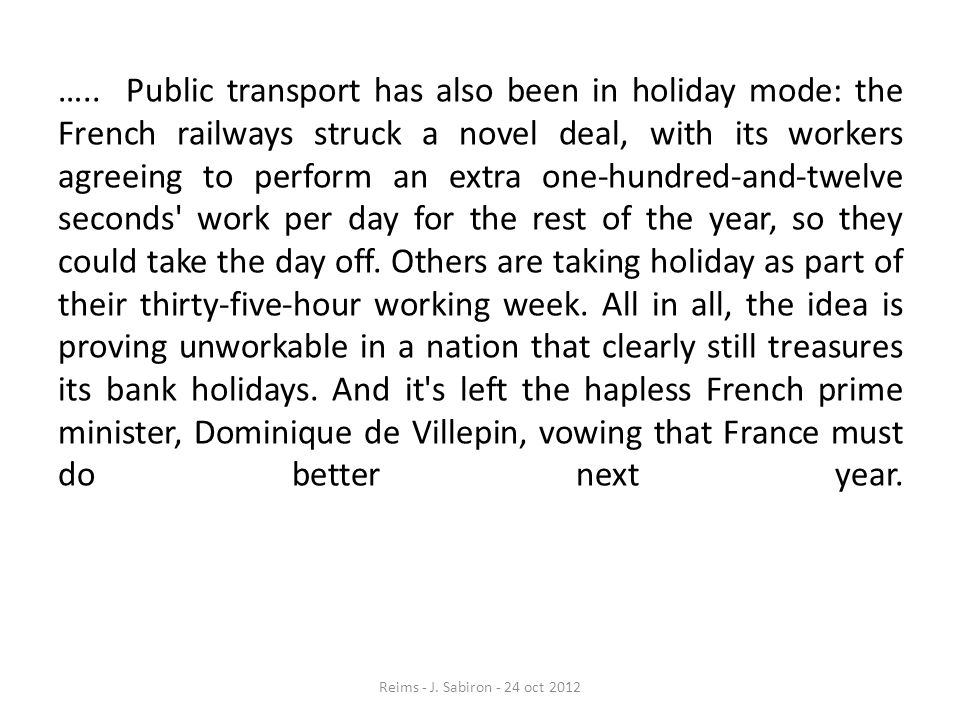 ….. Public transport has also been in holiday mode: the French railways struck a novel deal, with its workers agreeing to perform an extra one-hundred-and-twelve seconds work per day for the rest of the year, so they could take the day off. Others are taking holiday as part of their thirty-five-hour working week. All in all, the idea is proving unworkable in a nation that clearly still treasures its bank holidays. And it s left the hapless French prime minister, Dominique de Villepin, vowing that France must do better next year.