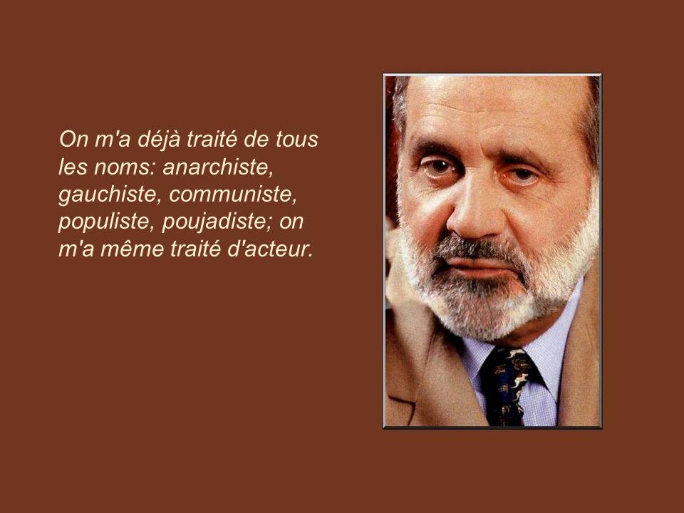 On m a déjà traité de tous les noms: anarchiste, gauchiste, communiste, populiste, poujadiste; on m a même traité d acteur.