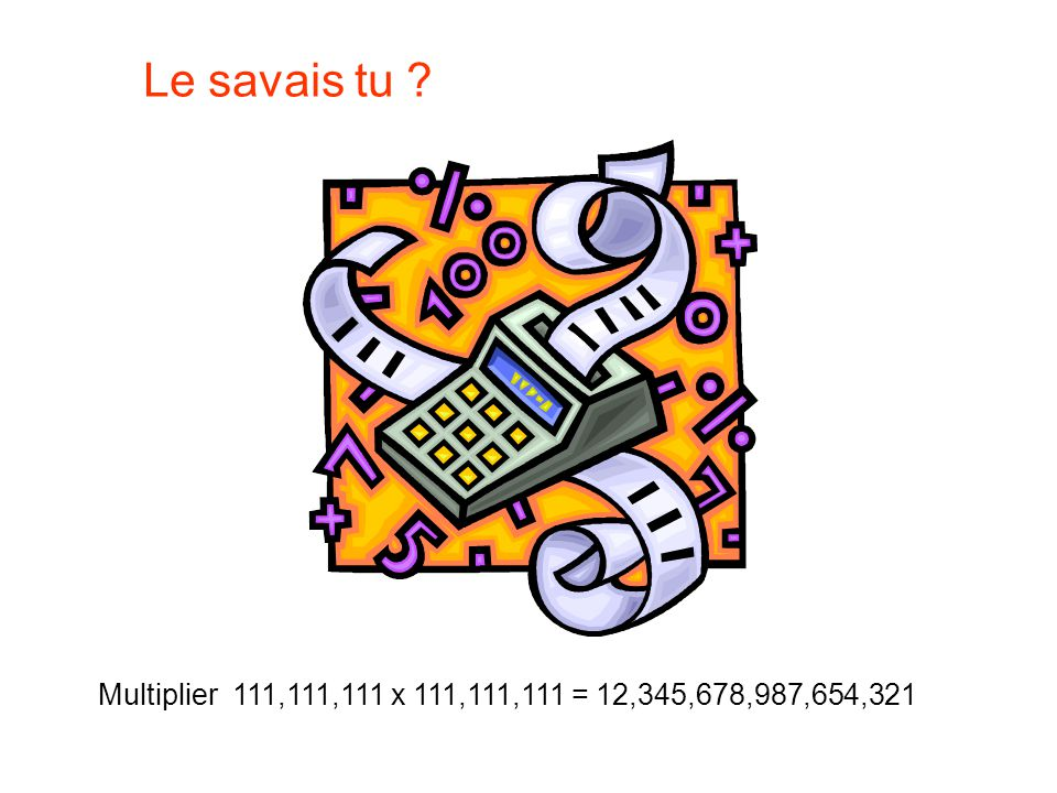 Le savais tu Multiplier 111,111,111 x 111,111,111 = 12,345,678,987,654,321