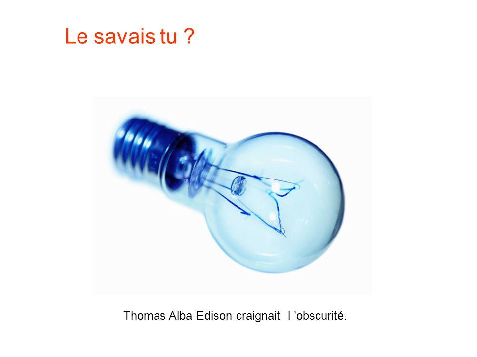 Le savais tu Thomas Alba Edison craignait l 'obscurité.
