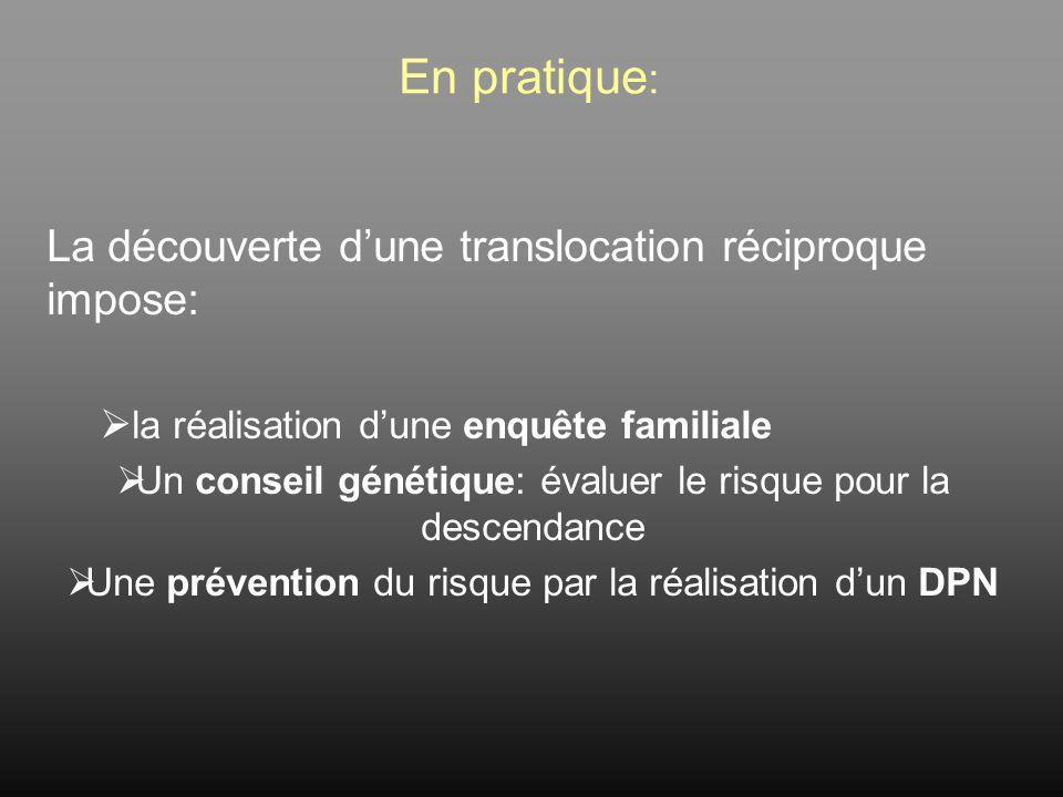 En pratique: La découverte d'une translocation réciproque impose: