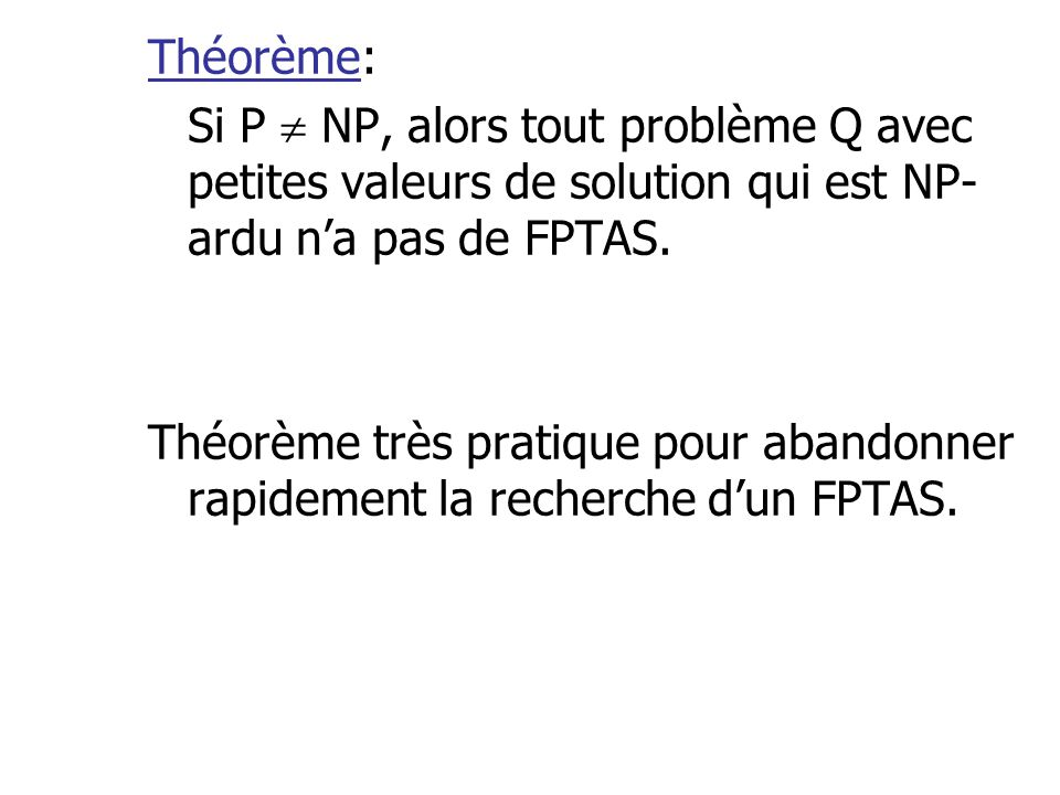 Théorème: Si P  NP, alors tout problème Q avec petites valeurs de solution qui est NP-ardu n'a pas de FPTAS.