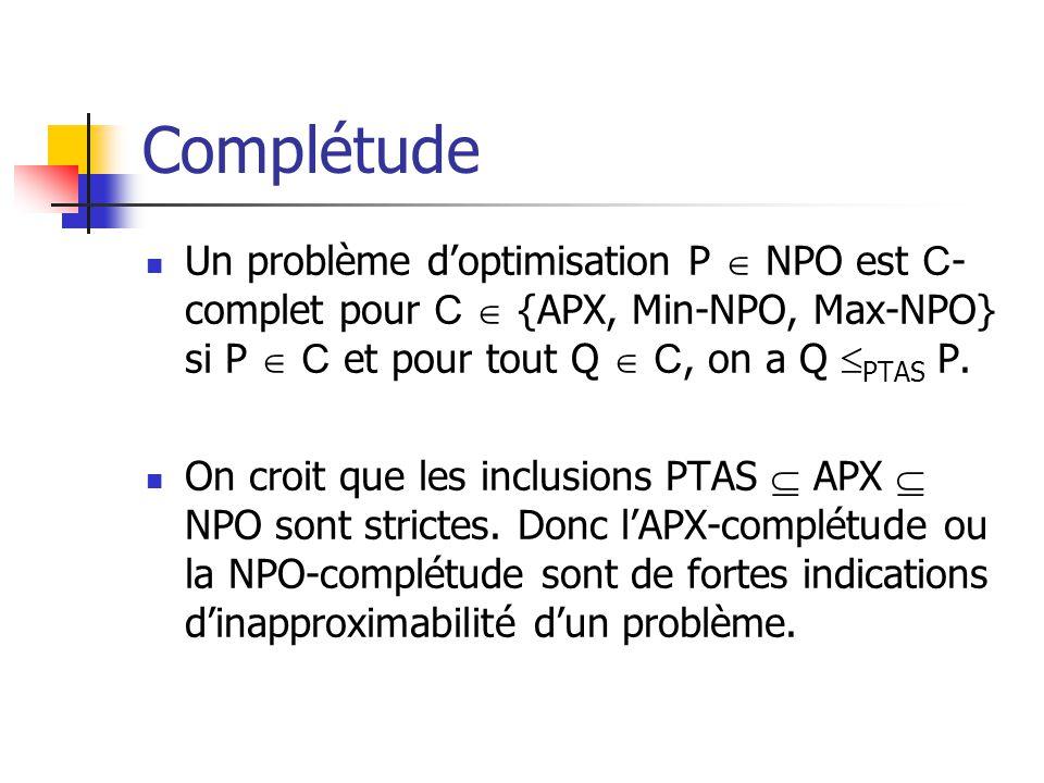 Complétude Un problème d'optimisation P  NPO est C-complet pour C  {APX, Min-NPO, Max-NPO} si P  C et pour tout Q  C, on a Q PTAS P.