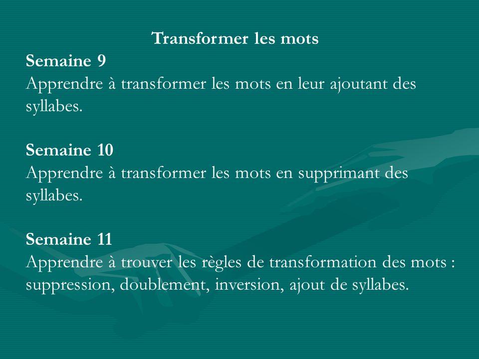 Transformer les motsSemaine 9. Apprendre à transformer les mots en leur ajoutant des syllabes. Semaine 10.
