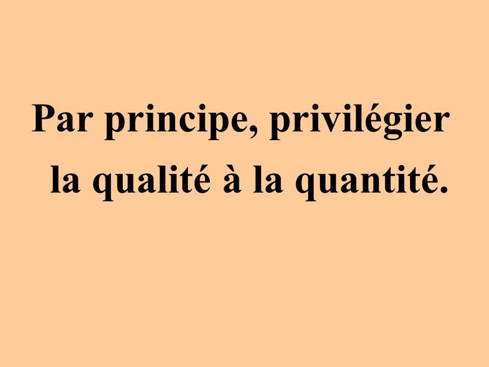 Par principe, privilégier la qualité à la quantité.
