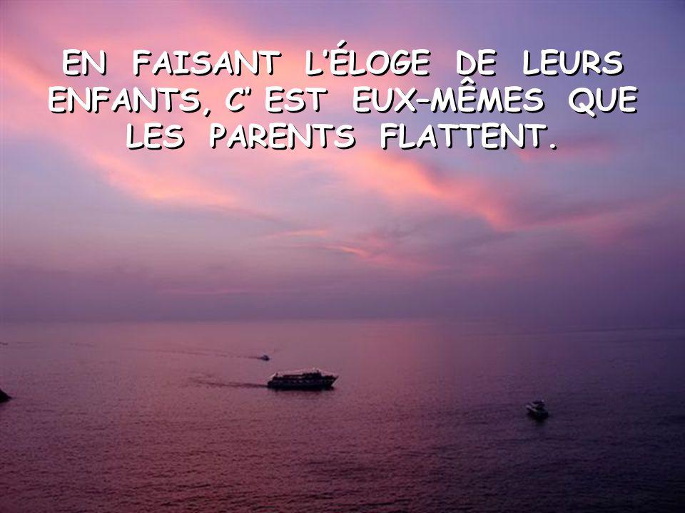 EN FAISANT L'ÉLOGE DE LEURS ENFANTS, C' EST EUX–MÊMES QUE LES PARENTS FLATTENT.