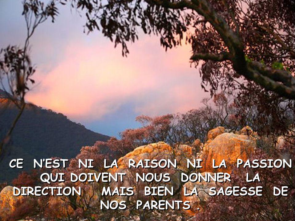 CE N'EST NI LA RAISON NI LA PASSION QUI DOIVENT NOUS DONNER LA DIRECTION MAIS BIEN LA SAGESSE DE NOS PARENTS .