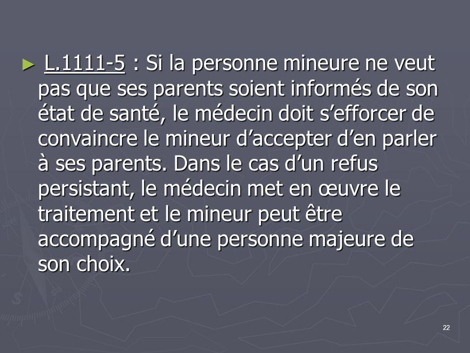 L.1111-5 : Si la personne mineure ne veut pas que ses parents soient informés de son état de santé, le médecin doit s'efforcer de convaincre le mineur d'accepter d'en parler à ses parents.
