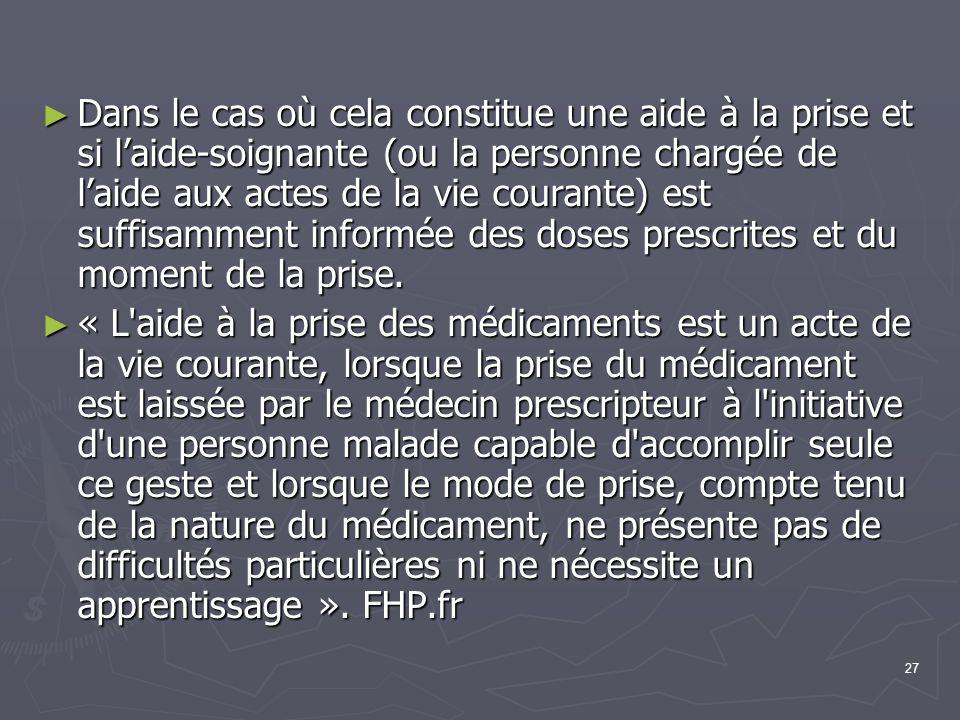 Dans le cas où cela constitue une aide à la prise et si l'aide-soignante (ou la personne chargée de l'aide aux actes de la vie courante) est suffisamment informée des doses prescrites et du moment de la prise.