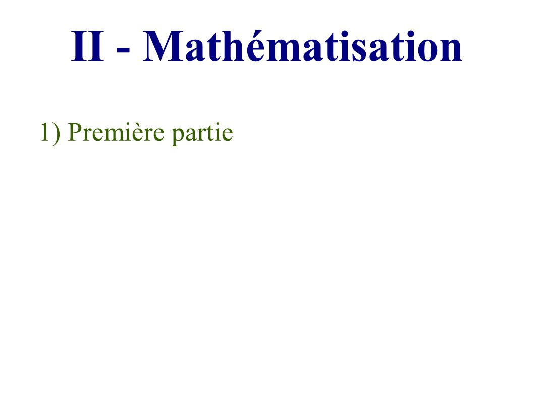 II - Mathématisation 1) Première partie
