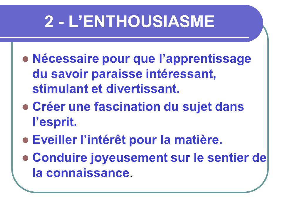 2 - L'ENTHOUSIASME Nécessaire pour que l'apprentissage du savoir paraisse intéressant, stimulant et divertissant.