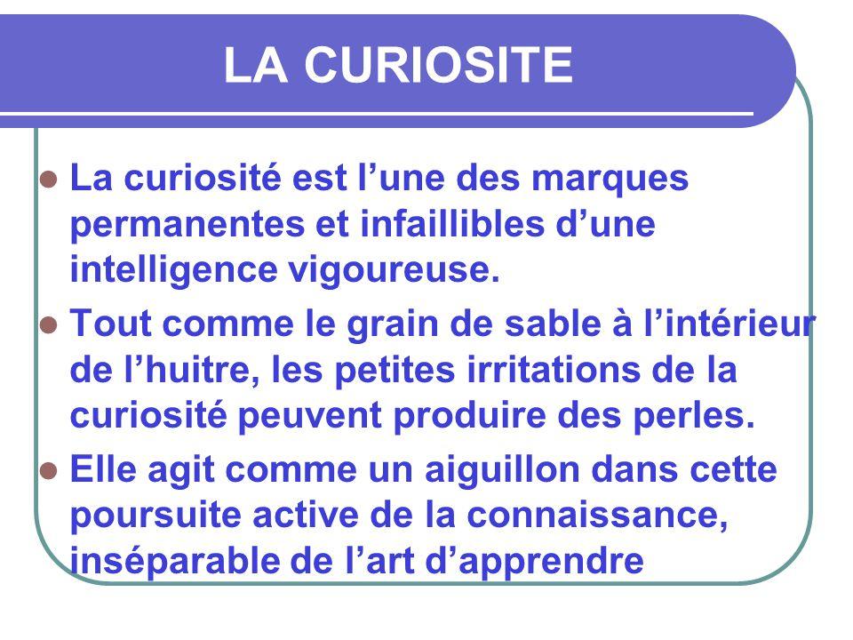 LA CURIOSITE La curiosité est l'une des marques permanentes et infaillibles d'une intelligence vigoureuse.