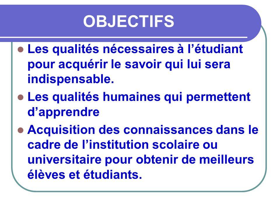 OBJECTIFS Les qualités nécessaires à l'étudiant pour acquérir le savoir qui lui sera indispensable.