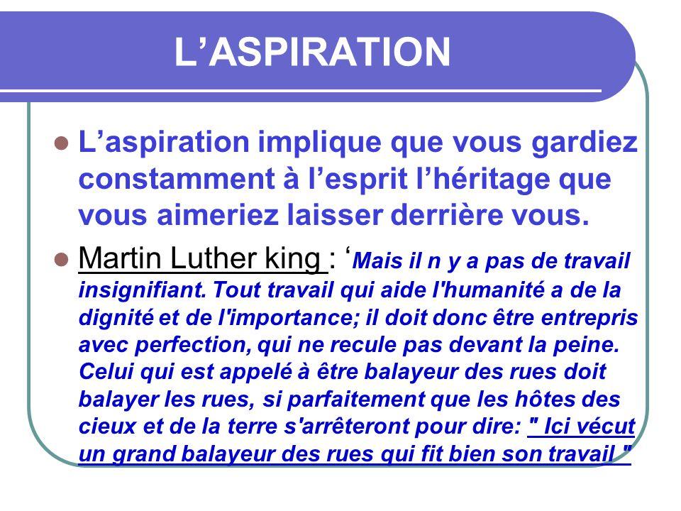 L'ASPIRATION L'aspiration implique que vous gardiez constamment à l'esprit l'héritage que vous aimeriez laisser derrière vous.
