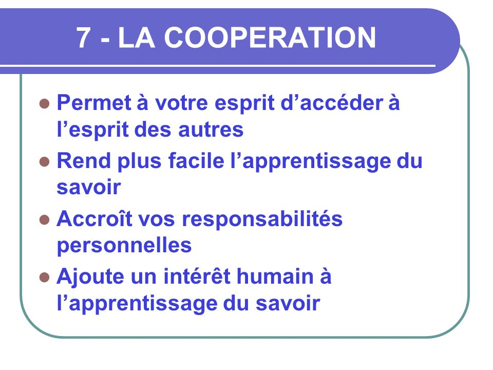 7 - LA COOPERATION Permet à votre esprit d'accéder à l'esprit des autres. Rend plus facile l'apprentissage du savoir.