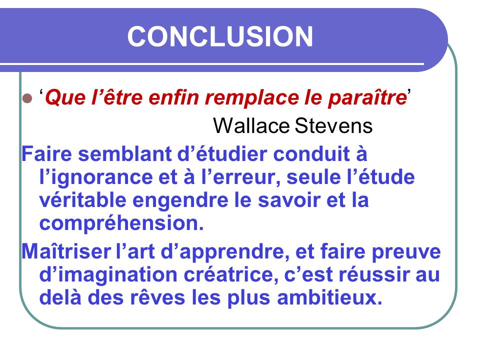 CONCLUSION 'Que l'être enfin remplace le paraître' Wallace Stevens