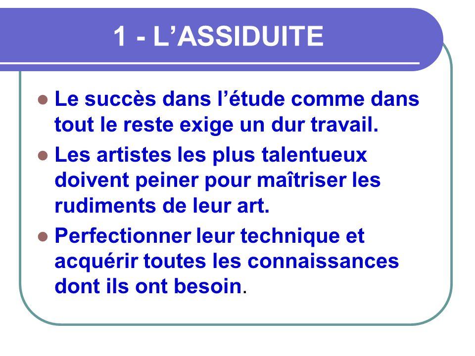 1 - L'ASSIDUITE Le succès dans l'étude comme dans tout le reste exige un dur travail.