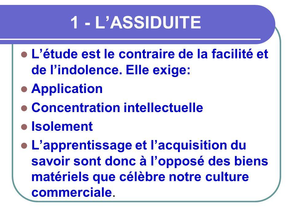 1 - L'ASSIDUITE L'étude est le contraire de la facilité et de l'indolence. Elle exige: Application.