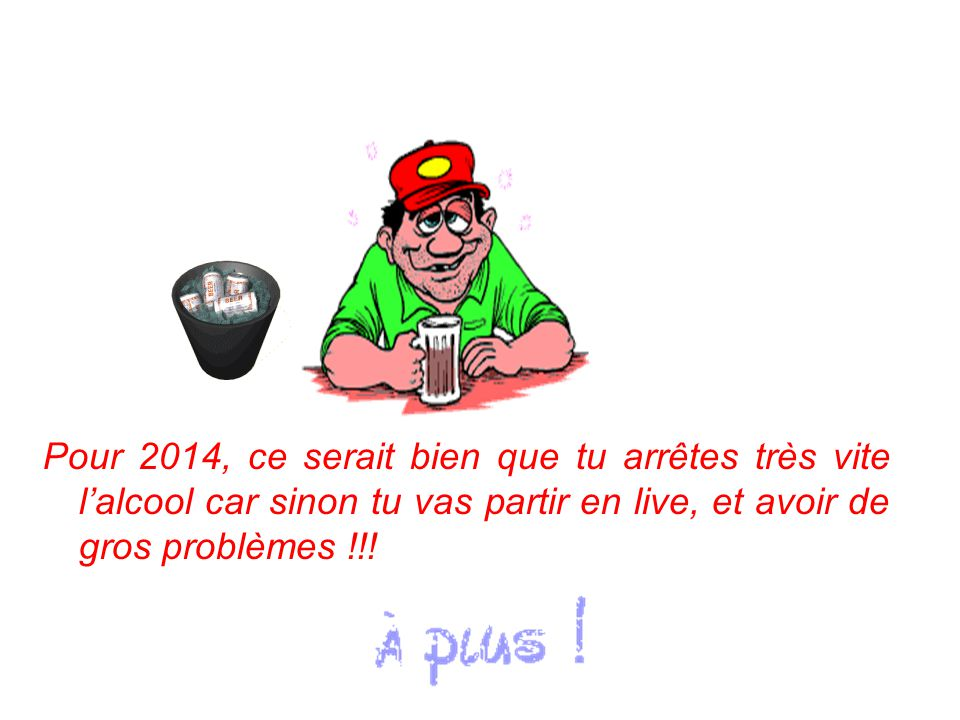 Pour 2014, ce serait bien que tu arrêtes très vite l'alcool car sinon tu vas partir en live, et avoir de gros problèmes !!!