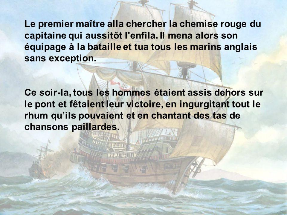 Le premier maître alla chercher la chemise rouge du capitaine qui aussitôt l enfila. Il mena alors son équipage à la bataille et tua tous les marins anglais sans exception.