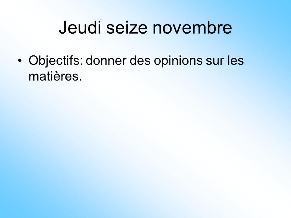 Jeudi seize novembre Objectifs: donner des opinions sur les matières.