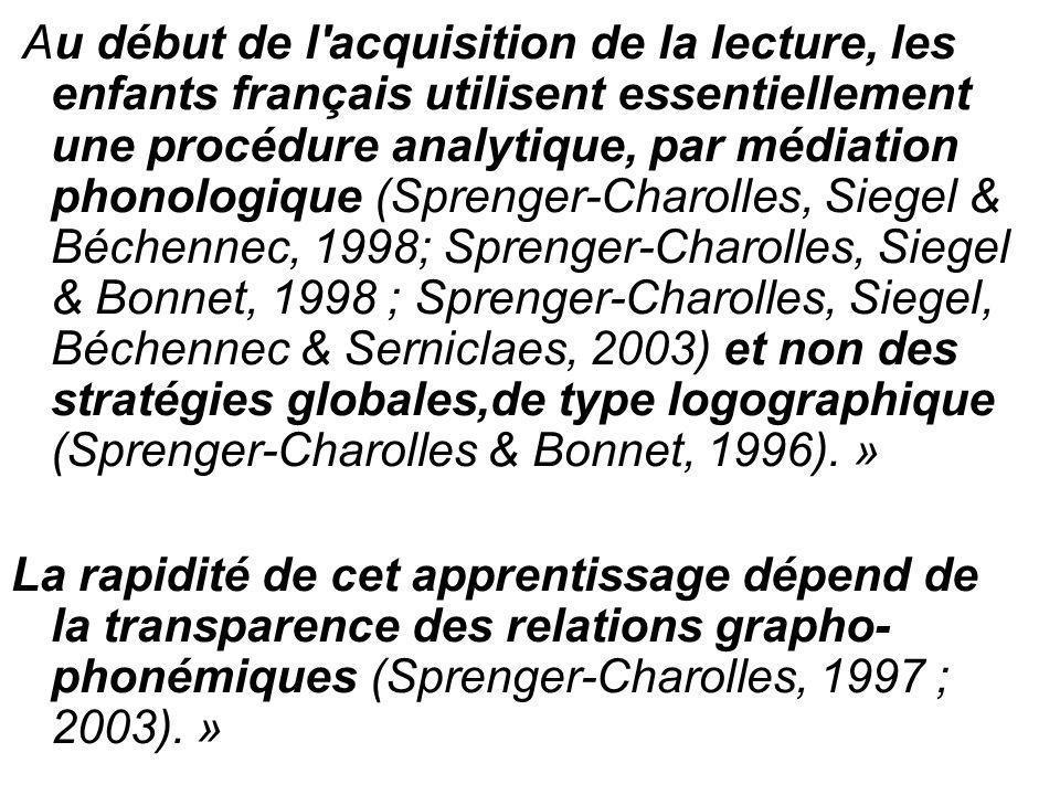 Au début de l acquisition de la lecture, les enfants français utilisent essentiellement une procédure analytique, par médiation phonologique (Sprenger-Charolles, Siegel & Béchennec, 1998; Sprenger-Charolles, Siegel & Bonnet, 1998 ; Sprenger-Charolles, Siegel, Béchennec & Serniclaes, 2003) et non des stratégies globales,de type logographique (Sprenger-Charolles & Bonnet, 1996). »