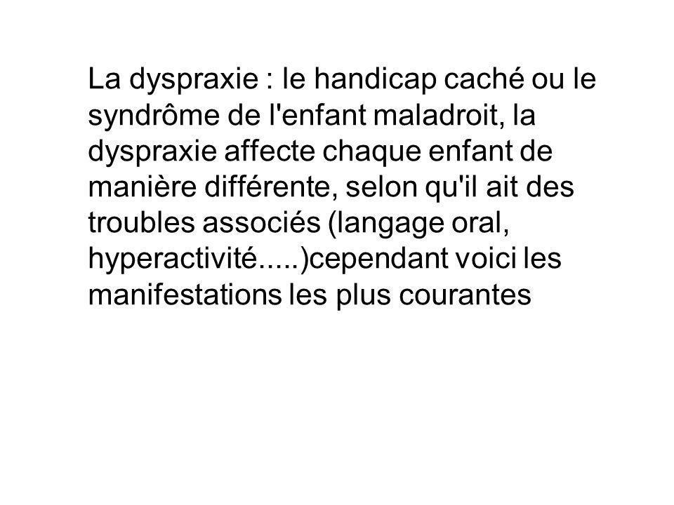 La dyspraxie : le handicap caché ou le syndrôme de l enfant maladroit, la dyspraxie affecte chaque enfant de manière différente, selon qu il ait des troubles associés (langage oral, hyperactivité.....)cependant voici les manifestations les plus courantes