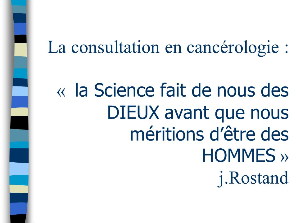 La consultation en cancérologie : « la Science fait de nous des DIEUX avant que nous méritions d'être des HOMMES » j.Rostand
