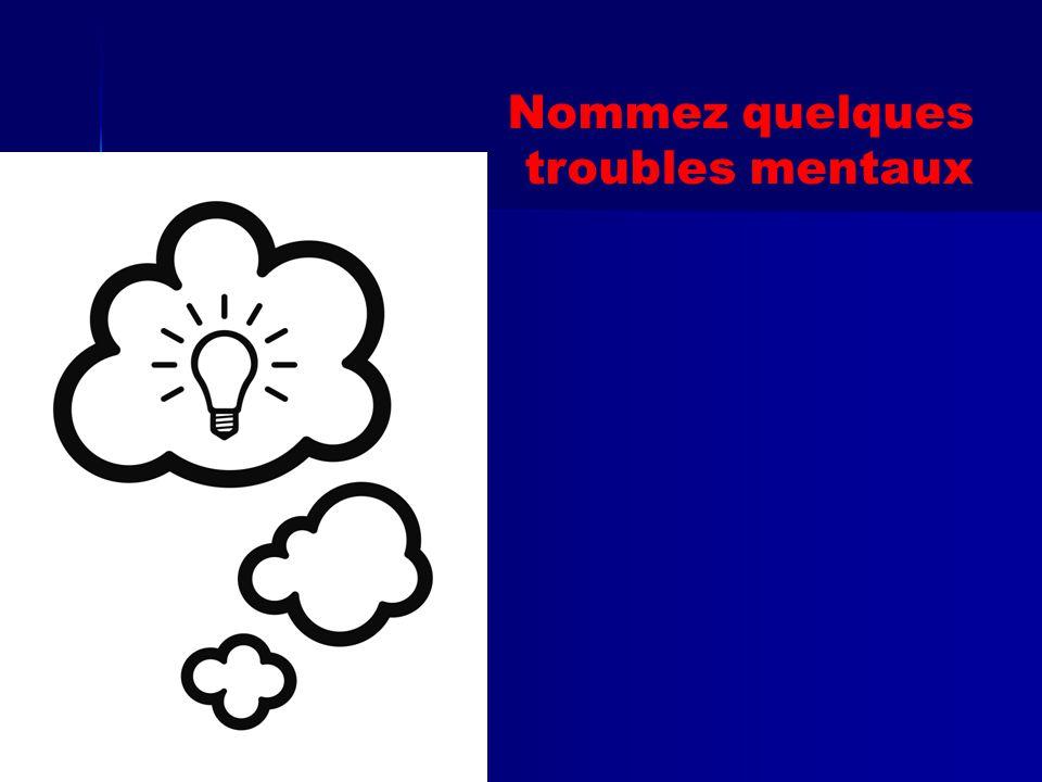 Nommez quelques troubles mentaux