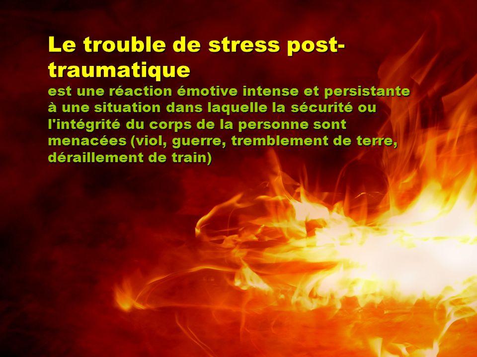 Le trouble de stress post-traumatique est une réaction émotive intense et persistante à une situation dans laquelle la sécurité ou l intégrité du corps de la personne sont menacées (viol, guerre, tremblement de terre, déraillement de train)