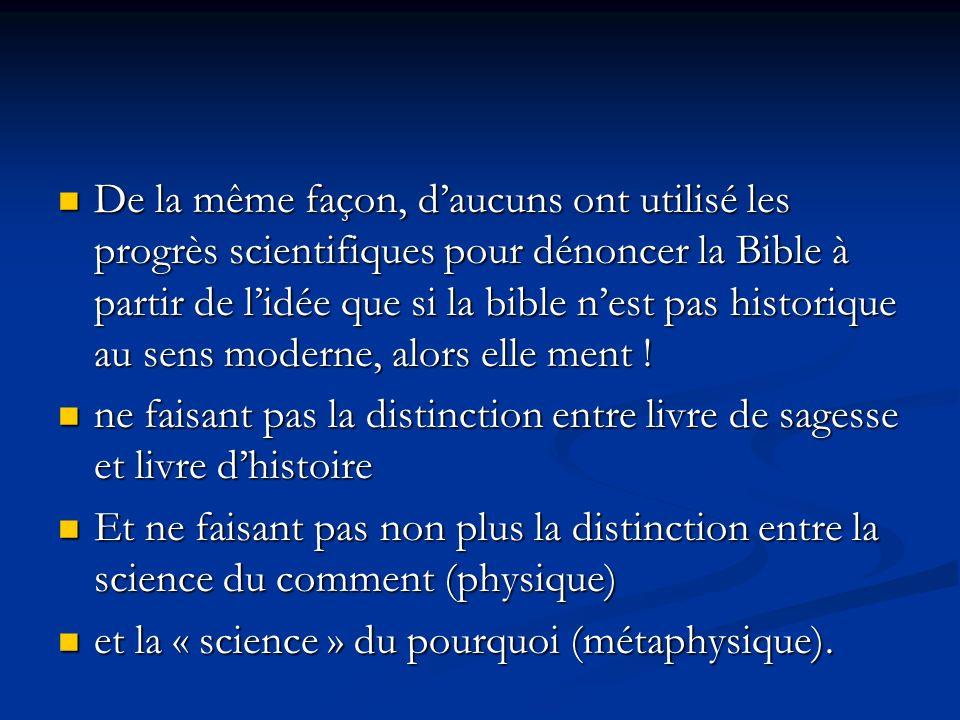 De la même façon, d'aucuns ont utilisé les progrès scientifiques pour dénoncer la Bible à partir de l'idée que si la bible n'est pas historique au sens moderne, alors elle ment !