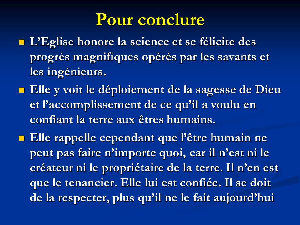 Pour conclure L'Eglise honore la science et se félicite des progrès magnifiques opérés par les savants et les ingénieurs.