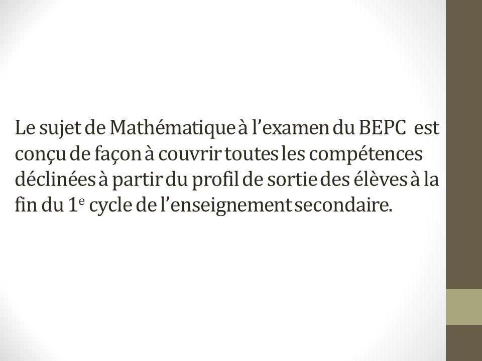 Le sujet de Mathématique à l'examen du BEPC est conçu de façon à couvrir toutes les compétences déclinées à partir du profil de sortie des élèves à la fin du 1e cycle de l'enseignement secondaire.