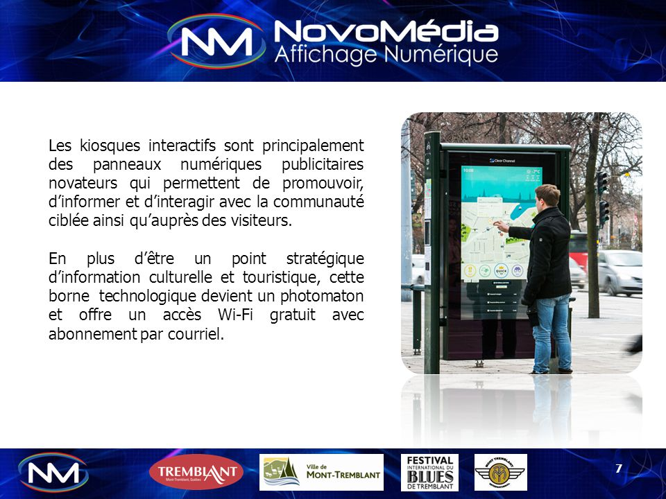 Les kiosques interactifs sont principalement des panneaux numériques publicitaires novateurs qui permettent de promouvoir, d'informer et d'interagir avec la communauté ciblée ainsi qu'auprès des visiteurs.